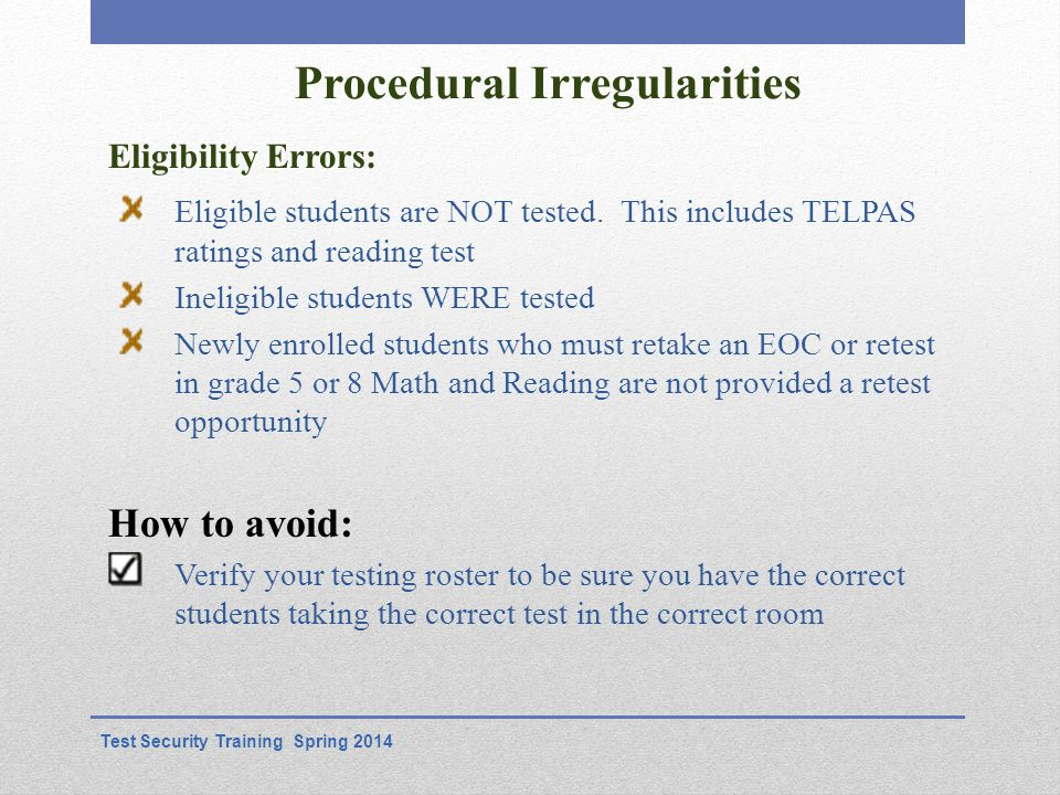 Procedural Irregularities Eligibility Errors: Test Security Training Spring 2014 Eligible students are NOT tested.