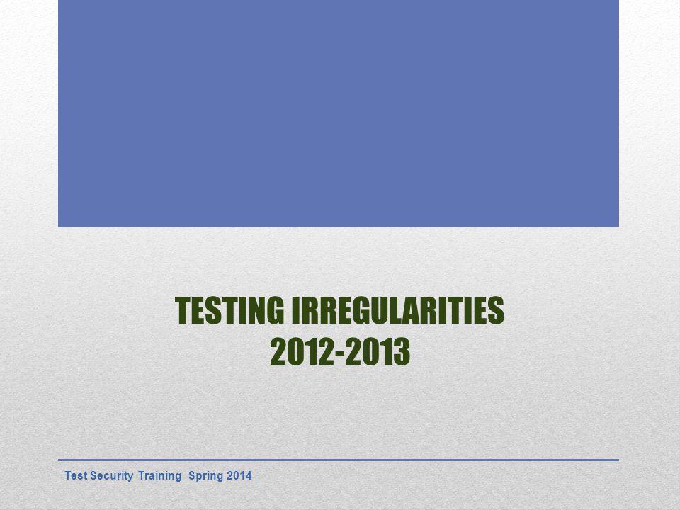 TESTING IRREGULARITIES 2012-2013 Test Security Training Spring 2014