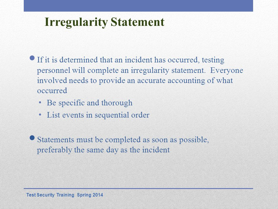 Irregularity Statement If it is determined that an incident has occurred, testing personnel will complete an irregularity statement.