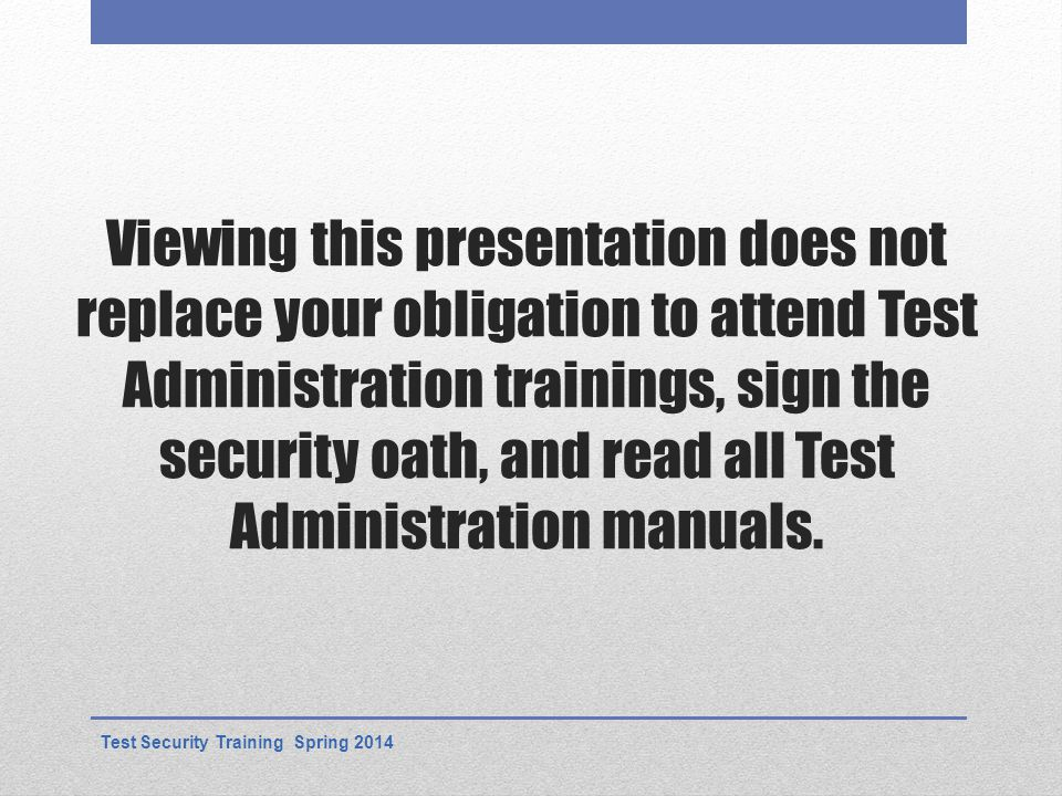 Viewing this presentation does not replace your obligation to attend Test Administration trainings, sign the security oath, and read all Test Administration manuals.