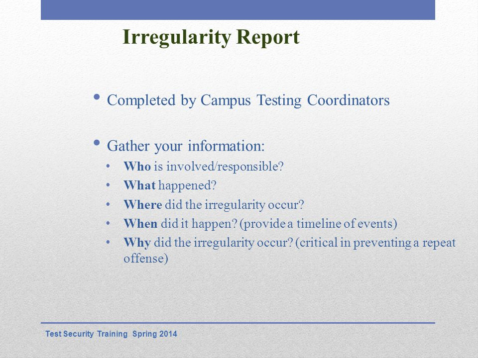 Irregularity Report Completed by Campus Testing Coordinators Gather your information: Who is involved/responsible.