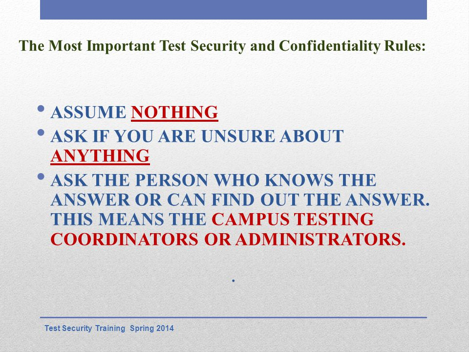 The Most Important Test Security and Confidentiality Rules: ASSUME NOTHING ASK IF YOU ARE UNSURE ABOUT ANYTHING ASK THE PERSON WHO KNOWS THE ANSWER OR CAN FIND OUT THE ANSWER.