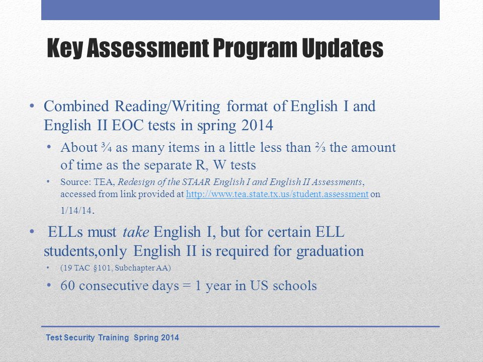 Key Assessment Program Updates Combined Reading/Writing format of English I and English II EOC tests in spring 2014 About ¾ as many items in a little less than ⅔ the amount of time as the separate R, W tests Source: TEA, Redesign of the STAAR English I and English II Assessments, accessed from link provided at http://www.tea.state.tx.us/student.assessment on 1/14/14.http://www.tea.state.tx.us/student.assessment ELLs must take English I, but for certain ELL students,only English II is required for graduation (19 TAC §101, Subchapter AA) 60 consecutive days = 1 year in US schools Test Security Training Spring 2014