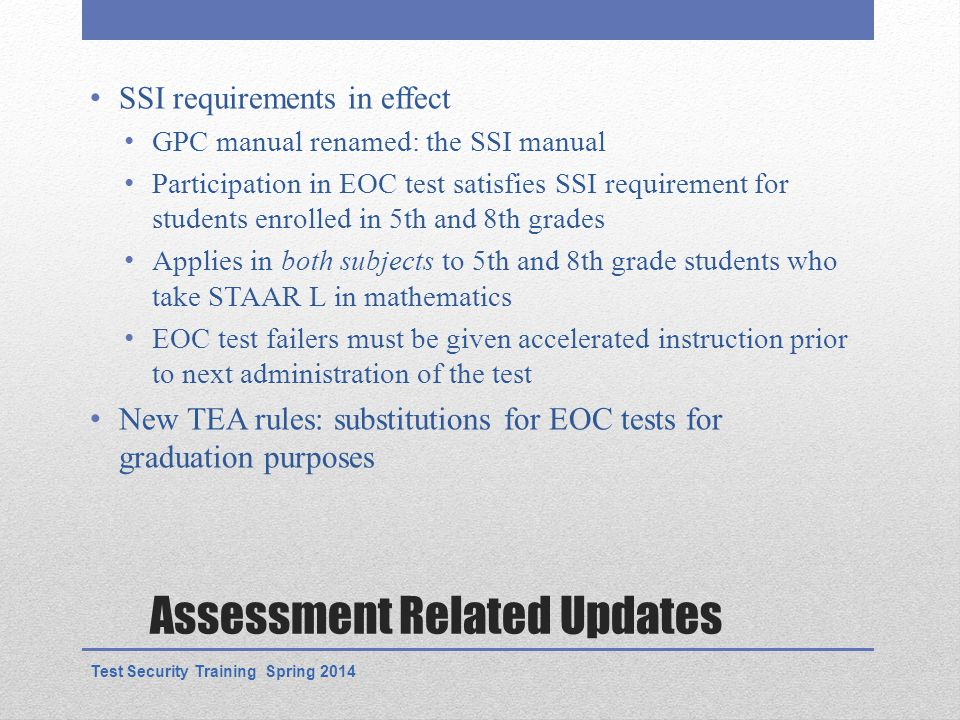 Assessment Related Updates SSI requirements in effect GPC manual renamed: the SSI manual Participation in EOC test satisfies SSI requirement for students enrolled in 5th and 8th grades Applies in both subjects to 5th and 8th grade students who take STAAR L in mathematics EOC test failers must be given accelerated instruction prior to next administration of the test New TEA rules: substitutions for EOC tests for graduation purposes Test Security Training Spring 2014
