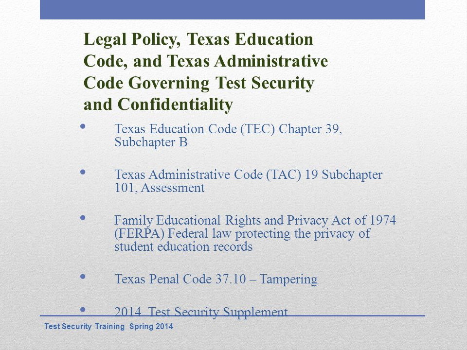 Legal Policy, Texas Education Code, and Texas Administrative Code Governing Test Security and Confidentiality Texas Education Code (TEC) Chapter 39, Subchapter B Texas Administrative Code (TAC) 19 Subchapter 101, Assessment Family Educational Rights and Privacy Act of 1974 (FERPA) Federal law protecting the privacy of student education records Texas Penal Code 37.10 – Tampering 2014 Test Security Supplement Test Security Training Spring 2014