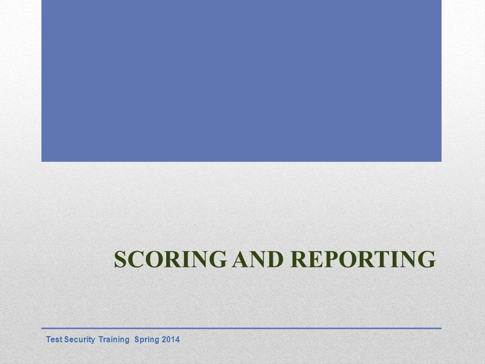 SCORING AND REPORTING Test Security Training Spring 2014