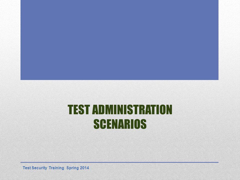 TEST ADMINISTRATION SCENARIOS Test Security Training Spring 2014