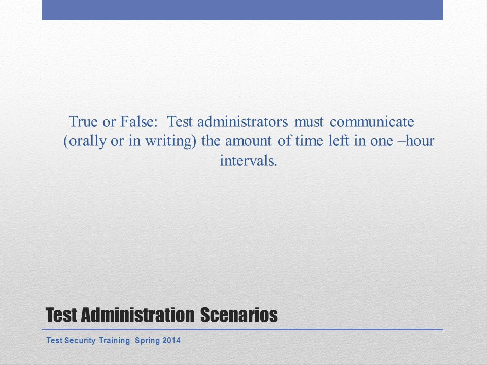 Test Administration Scenarios True or False: Test administrators must communicate (orally or in writing) the amount of time left in one –hour intervals.