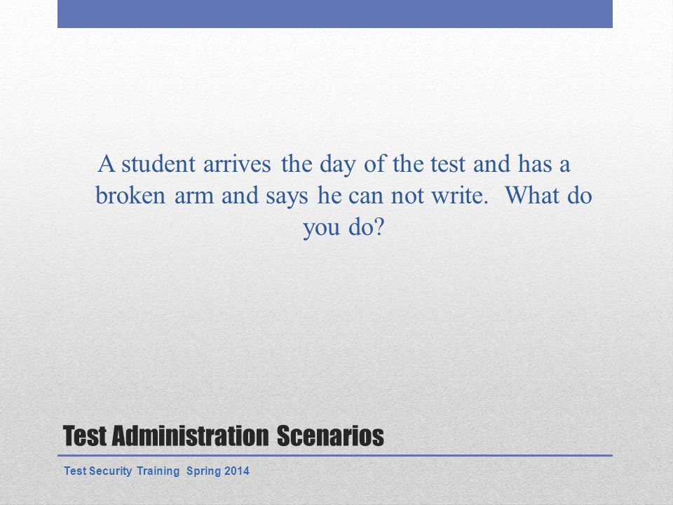 Test Administration Scenarios A student arrives the day of the test and has a broken arm and says he can not write.