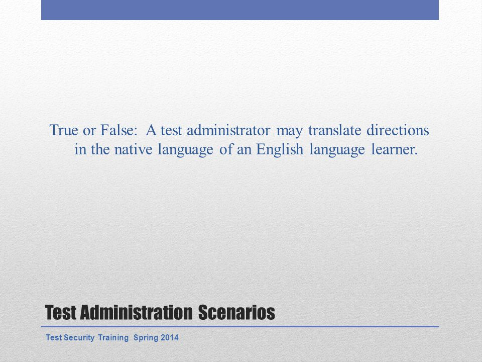Test Administration Scenarios True or False: A test administrator may translate directions in the native language of an English language learner.