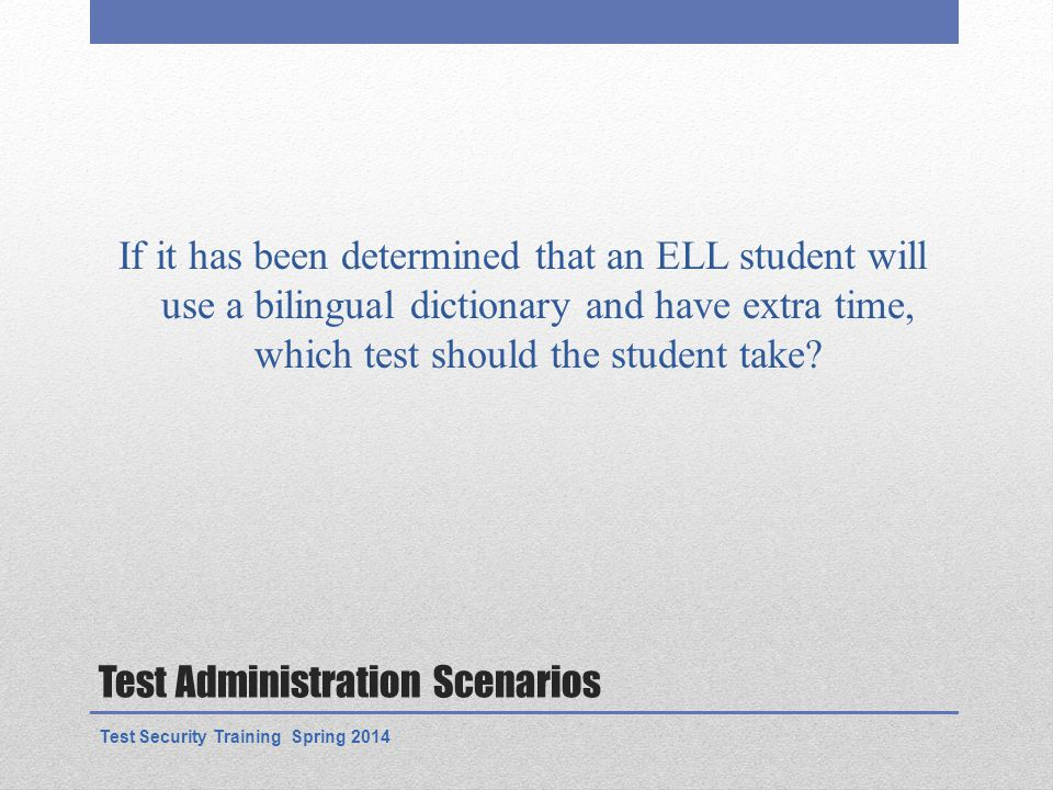 Test Administration Scenarios If it has been determined that an ELL student will use a bilingual dictionary and have extra time, which test should the student take.