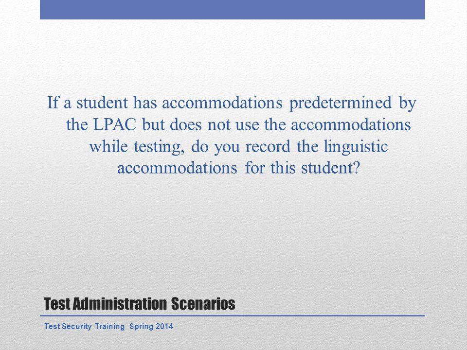 Test Administration Scenarios If a student has accommodations predetermined by the LPAC but does not use the accommodations while testing, do you record the linguistic accommodations for this student.