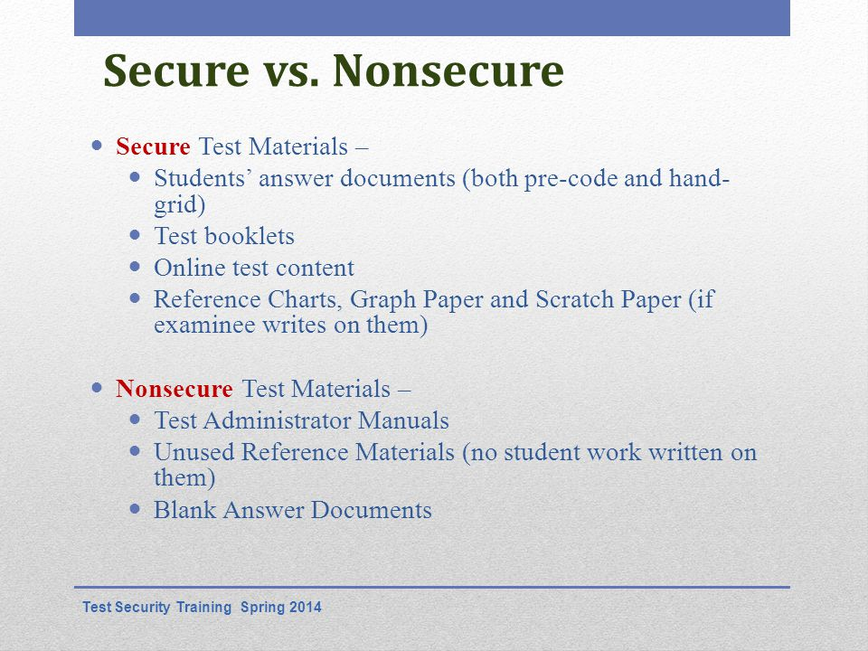 Secure vs. Nonsecure Secure Test Materials – Students' answer documents (both pre-code and hand- grid) Test booklets Online test content Reference Cha