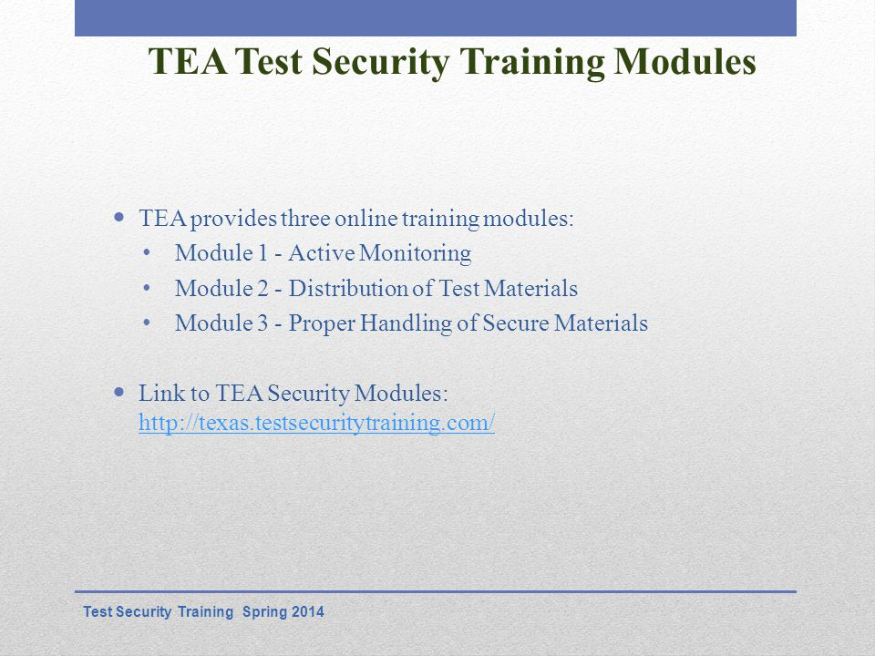 TEA Test Security Training Modules TEA provides three online training modules: Module 1 - Active Monitoring Module 2 - Distribution of Test Materials Module 3 - Proper Handling of Secure Materials Link to TEA Security Modules: http://texas.testsecuritytraining.com/ http://texas.testsecuritytraining.com/ Test Security Training Spring 2014