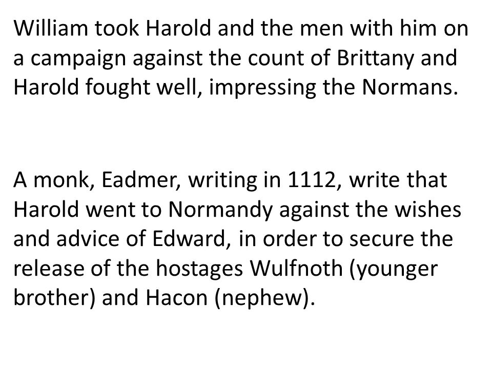 William took Harold and the men with him on a campaign against the count of Brittany and Harold fought well, impressing the Normans. A monk, Eadmer, w