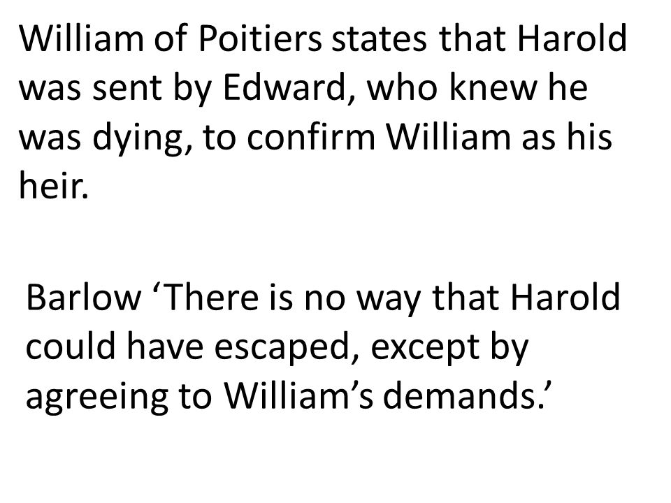 William of Poitiers states that Harold was sent by Edward, who knew he was dying, to confirm William as his heir. Barlow 'There is no way that Harold