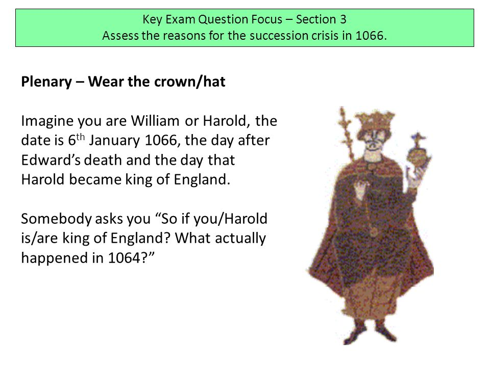 Plenary – Wear the crown/hat Imagine you are William or Harold, the date is 6 th January 1066, the day after Edward's death and the day that Harold be
