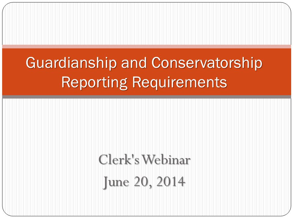 Clerk s Webinar June 20, 2014 Guardianship and Conservatorship Reporting Requirements