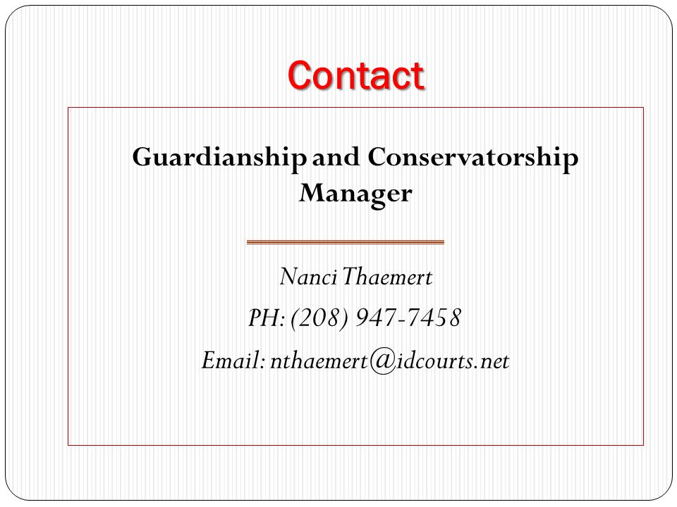 Contact Guardianship and Conservatorship Manager Nanci Thaemert PH: (208) 947-7458 Email: nthaemert@idcourts.net