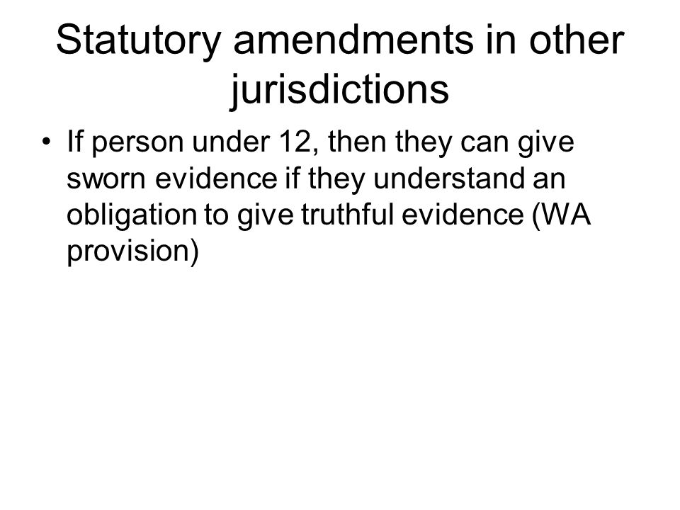 Statutory amendments in other jurisdictions If person under 12, then they can give sworn evidence if they understand an obligation to give truthful evidence (WA provision)