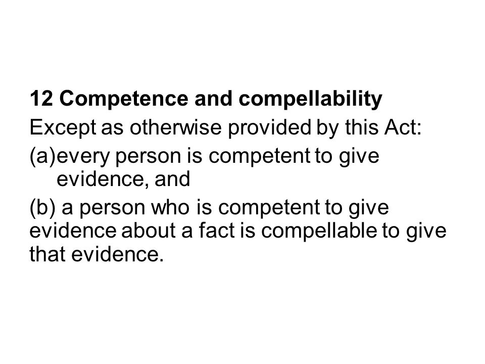 12 Competence and compellability Except as otherwise provided by this Act: (a)every person is competent to give evidence, and (b) a person who is competent to give evidence about a fact is compellable to give that evidence.