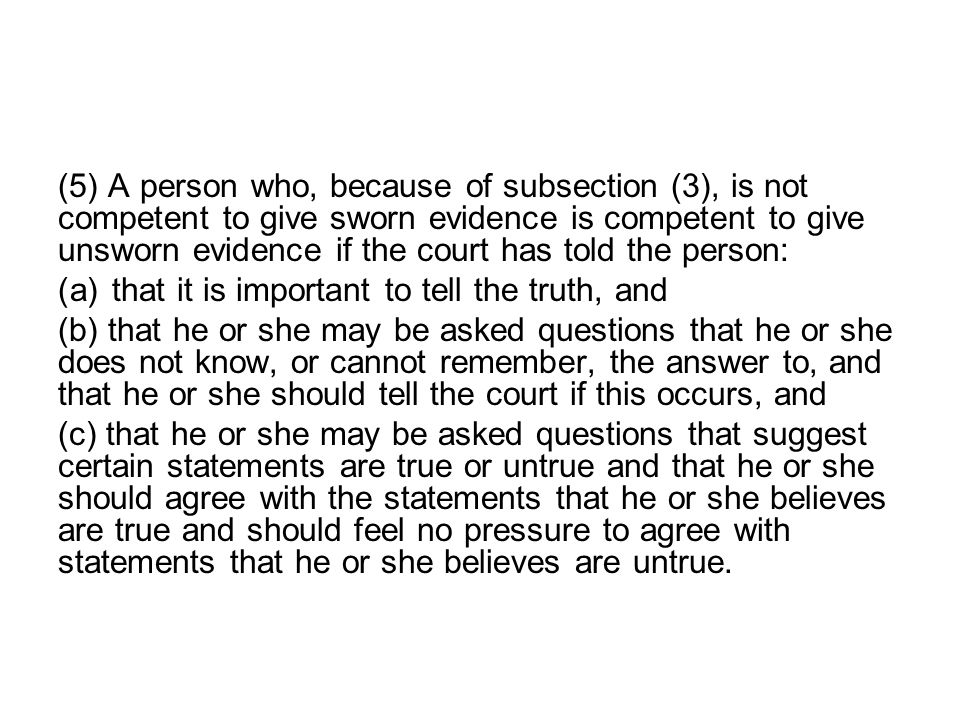 (5) A person who, because of subsection (3), is not competent to give sworn evidence is competent to give unsworn evidence if the court has told the person: (a)that it is important to tell the truth, and (b) that he or she may be asked questions that he or she does not know, or cannot remember, the answer to, and that he or she should tell the court if this occurs, and (c) that he or she may be asked questions that suggest certain statements are true or untrue and that he or she should agree with the statements that he or she believes are true and should feel no pressure to agree with statements that he or she believes are untrue.