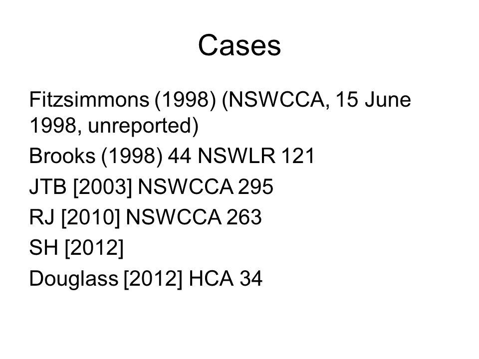 Cases Fitzsimmons (1998) (NSWCCA, 15 June 1998, unreported) Brooks (1998) 44 NSWLR 121 JTB [2003] NSWCCA 295 RJ [2010] NSWCCA 263 SH [2012] Douglass [2012] HCA 34