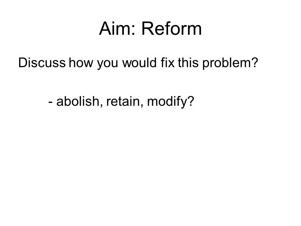 Aim: Reform Discuss how you would fix this problem - abolish, retain, modify