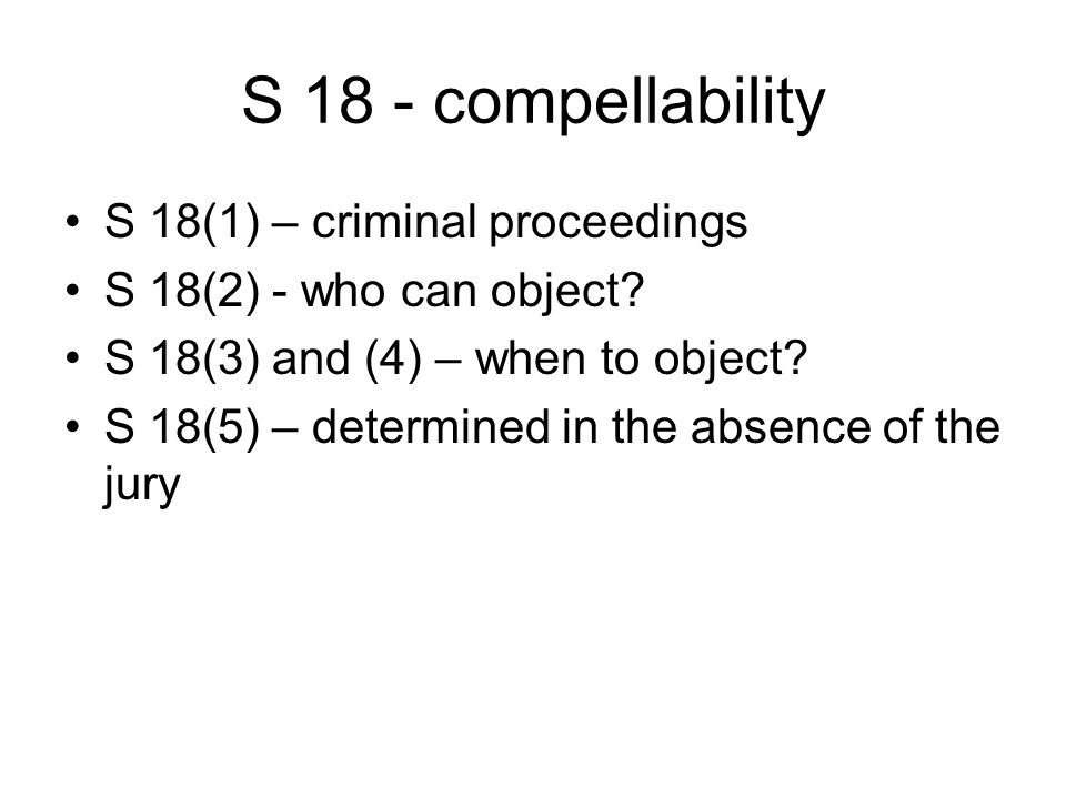 S 18 - compellability S 18(1) – criminal proceedings S 18(2) - who can object.