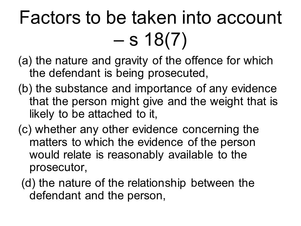 Factors to be taken into account – s 18(7) (a) the nature and gravity of the offence for which the defendant is being prosecuted, (b) the substance and importance of any evidence that the person might give and the weight that is likely to be attached to it, (c) whether any other evidence concerning the matters to which the evidence of the person would relate is reasonably available to the prosecutor, (d) the nature of the relationship between the defendant and the person,