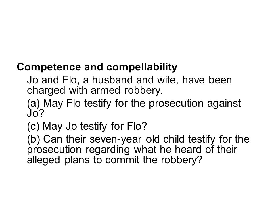 Competence and compellability Jo and Flo, a husband and wife, have been charged with armed robbery.