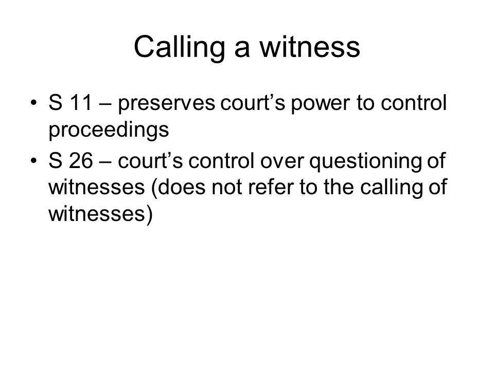 Calling a witness S 11 – preserves court's power to control proceedings S 26 – court's control over questioning of witnesses (does not refer to the calling of witnesses)