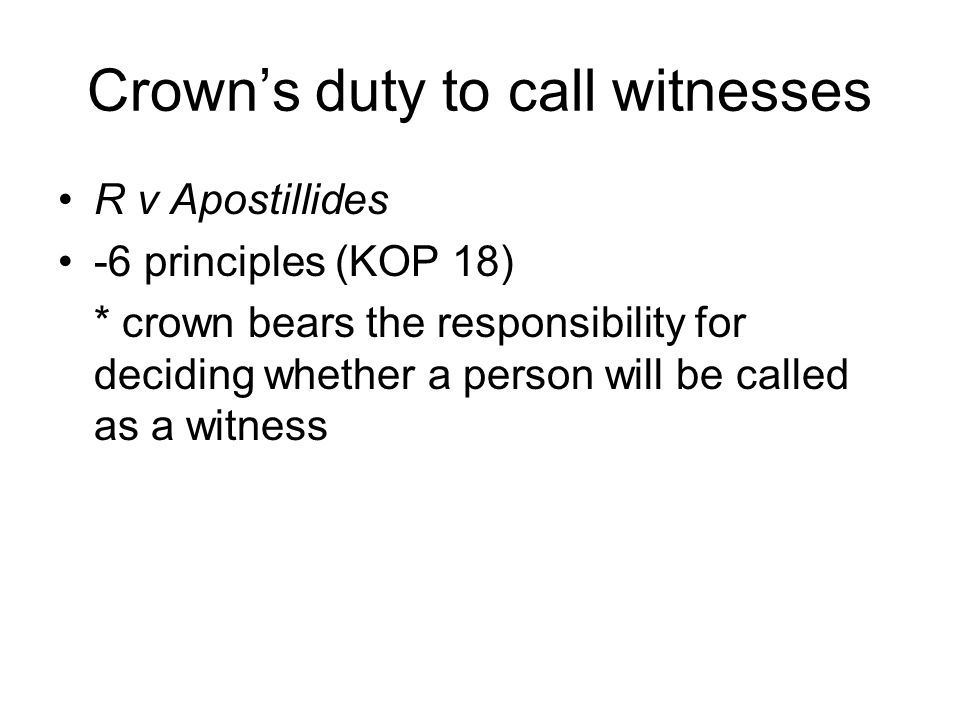 Crown's duty to call witnesses R v Apostillides -6 principles (KOP 18) * crown bears the responsibility for deciding whether a person will be called as a witness