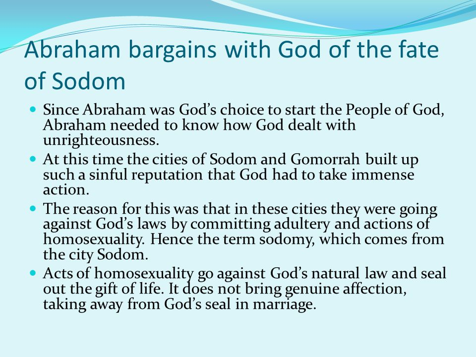 Abraham bargains with God of the fate of Sodom Since Abraham was God's choice to start the People of God, Abraham needed to know how God dealt with un