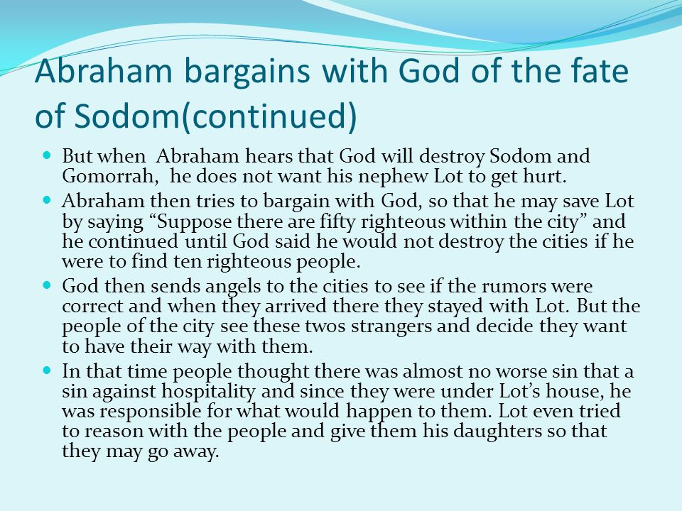 Abraham bargains with God of the fate of Sodom(continued) But when Abraham hears that God will destroy Sodom and Gomorrah, he does not want his nephew