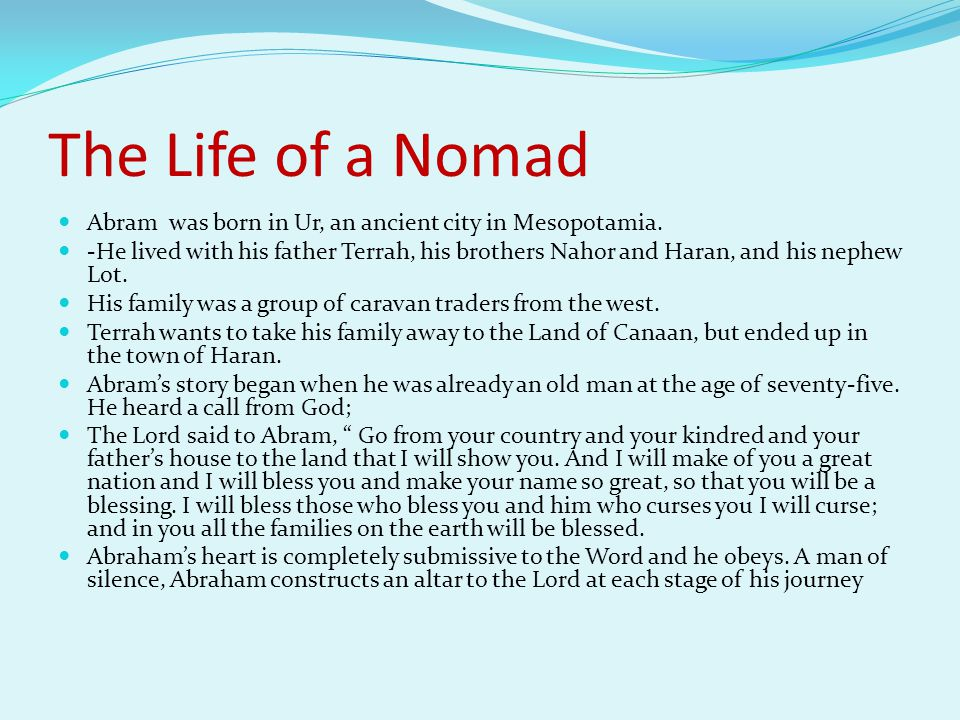 The Life of a Nomad Abram was born in Ur, an ancient city in Mesopotamia. -He lived with his father Terrah, his brothers Nahor and Haran, and his neph