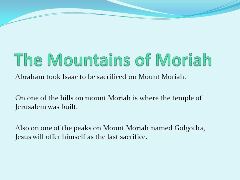 Abraham took Isaac to be sacrificed on Mount Moriah. On one of the hills on mount Moriah is where the temple of Jerusalem was built. Also on one of th