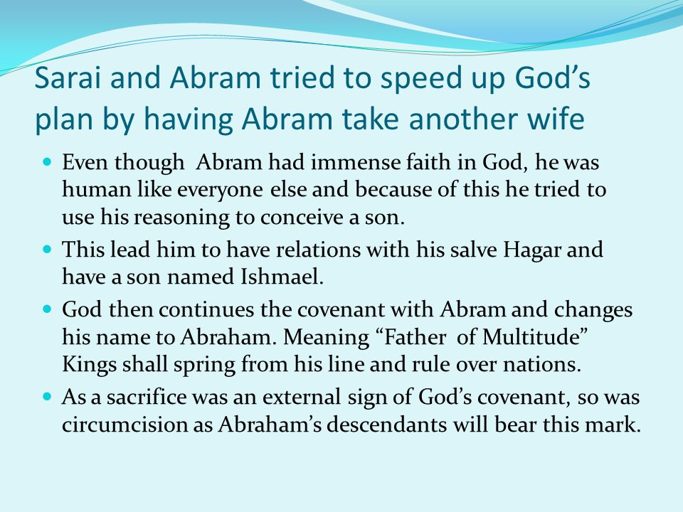 Sarai and Abram tried to speed up God's plan by having Abram take another wife Even though Abram had immense faith in God, he was human like everyone