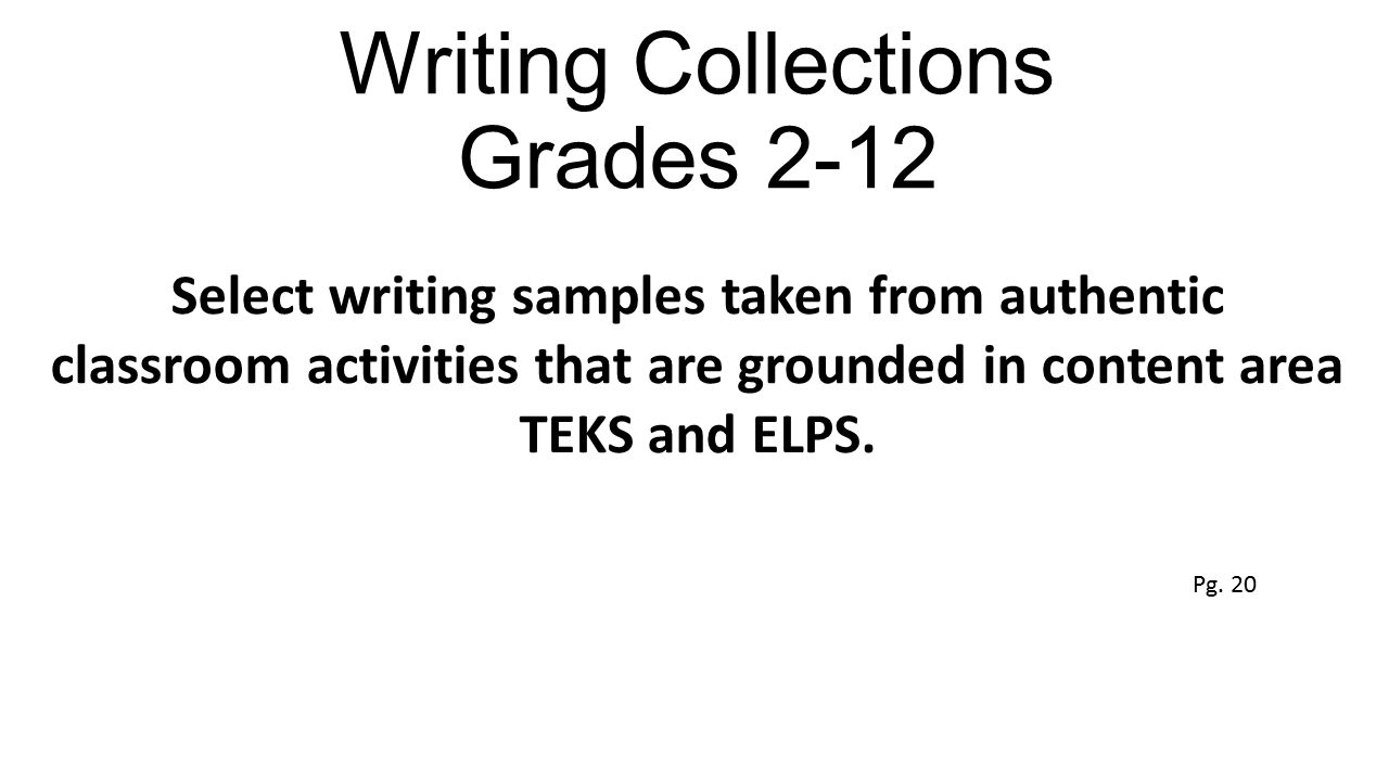 Writing Collections Grades 2-12 Select writing samples taken from authentic classroom activities that are grounded in content area TEKS and ELPS. Pg.