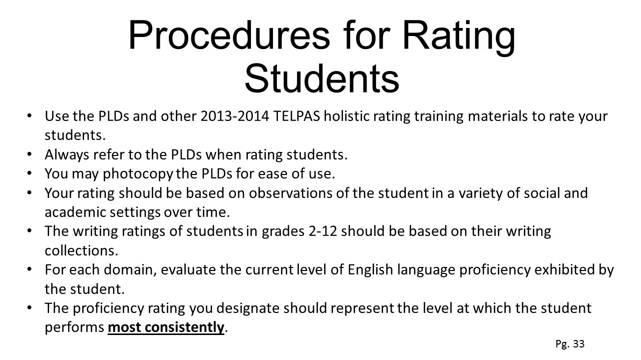 Procedures for Rating Students Use the PLDs and other 2013-2014 TELPAS holistic rating training materials to rate your students. Always refer to the P