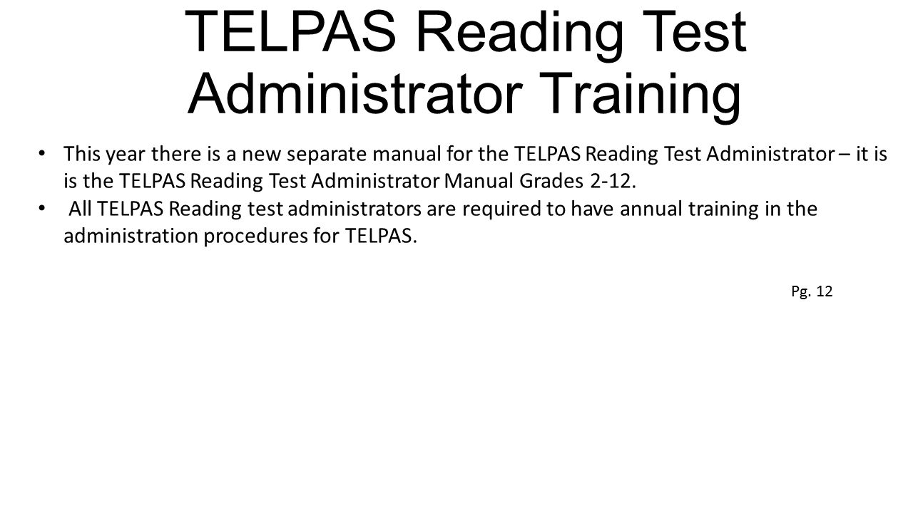 TELPAS Reading Test Administrator Training This year there is a new separate manual for the TELPAS Reading Test Administrator – it is is the TELPAS Re