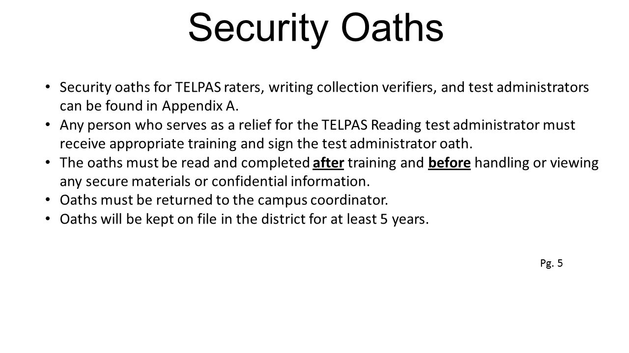Security Oaths Security oaths for TELPAS raters, writing collection verifiers, and test administrators can be found in Appendix A. Any person who serv