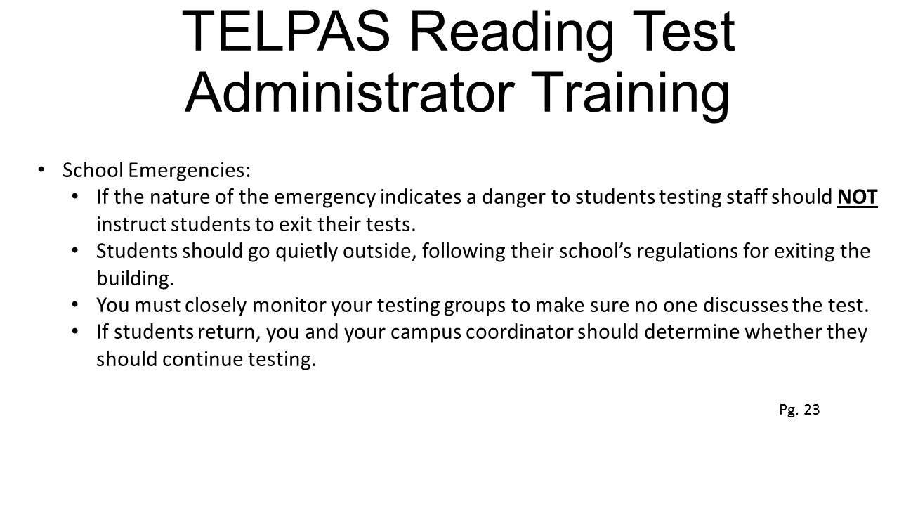 TELPAS Reading Test Administrator Training School Emergencies: If the nature of the emergency indicates a danger to students testing staff should NOT