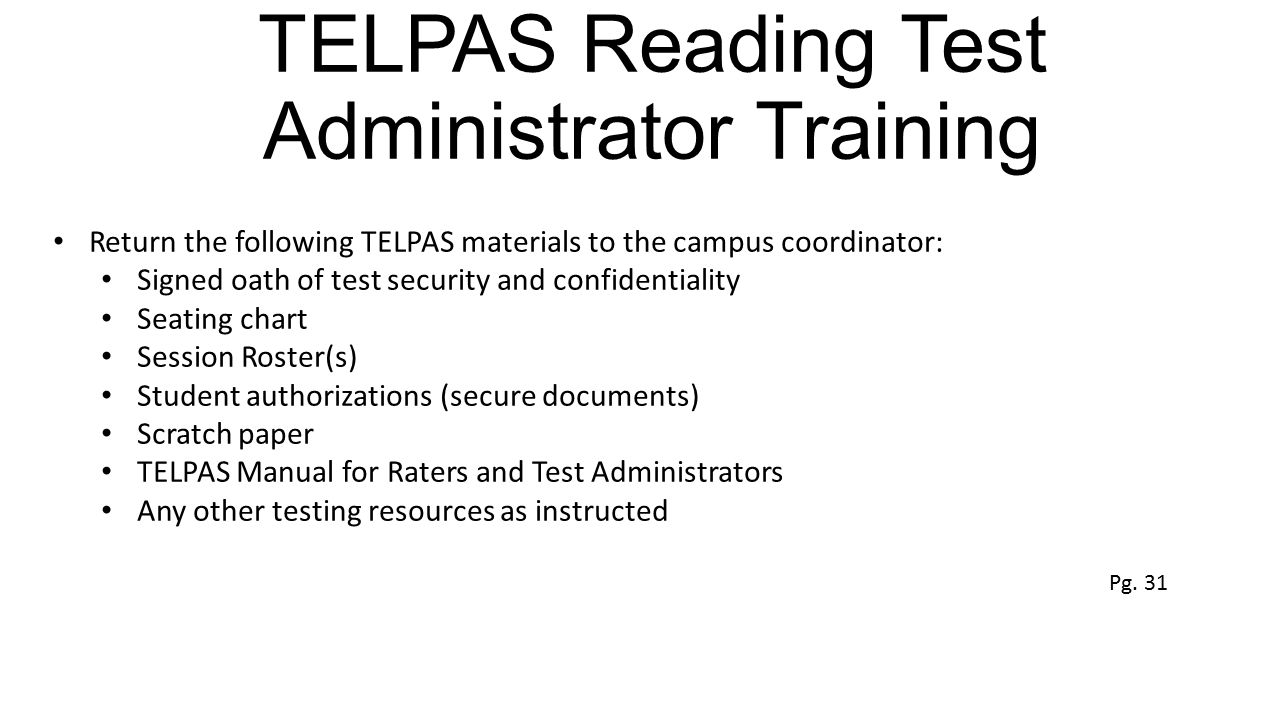 TELPAS Reading Test Administrator Training Return the following TELPAS materials to the campus coordinator: Signed oath of test security and confident