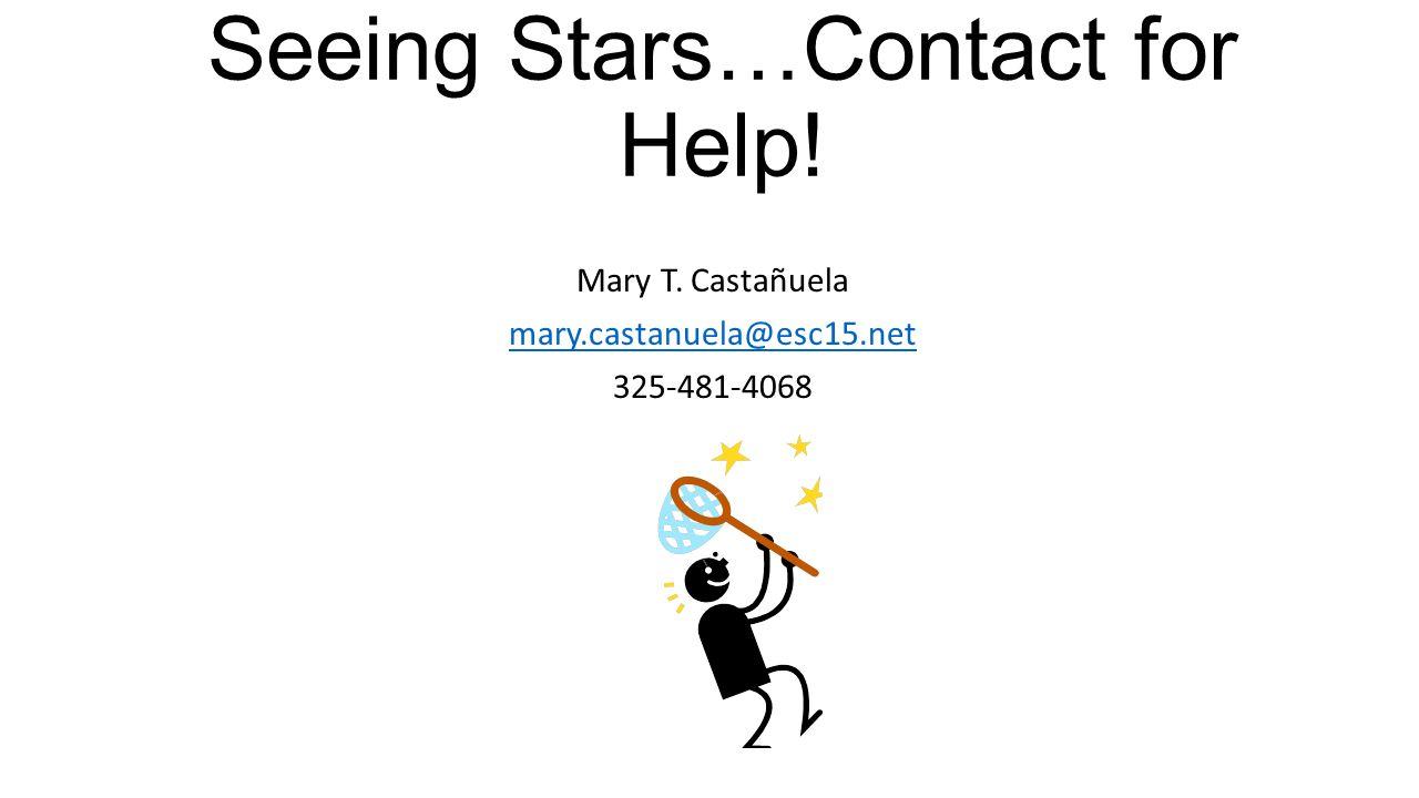 Seeing Stars…Contact for Help! Mary T. Castañuela mary.castanuela@esc15.net 325-481-4068