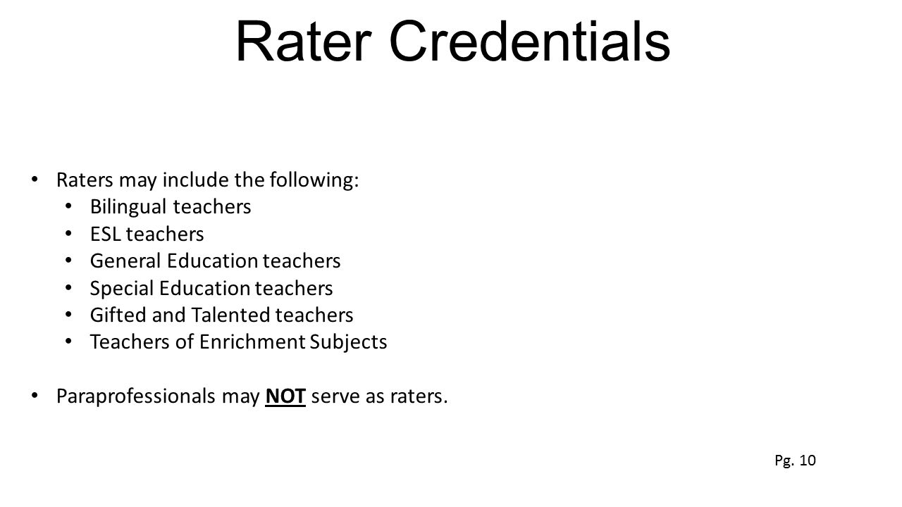 Rater Credentials Raters may include the following: Bilingual teachers ESL teachers General Education teachers Special Education teachers Gifted and T