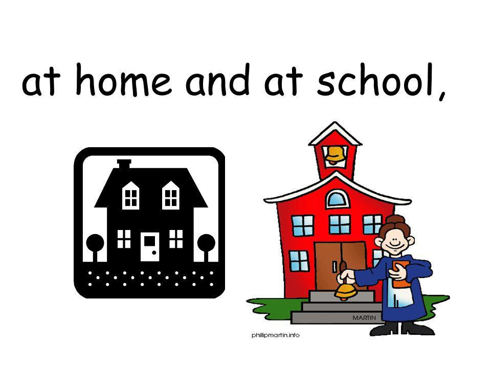 at home and at school,