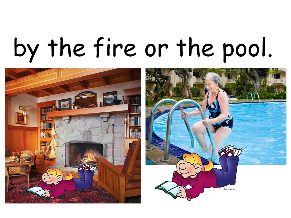 by the fire or the pool.
