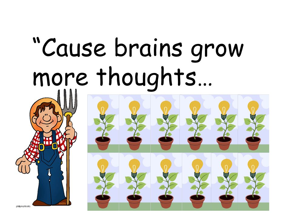 Cause brains grow more thoughts…