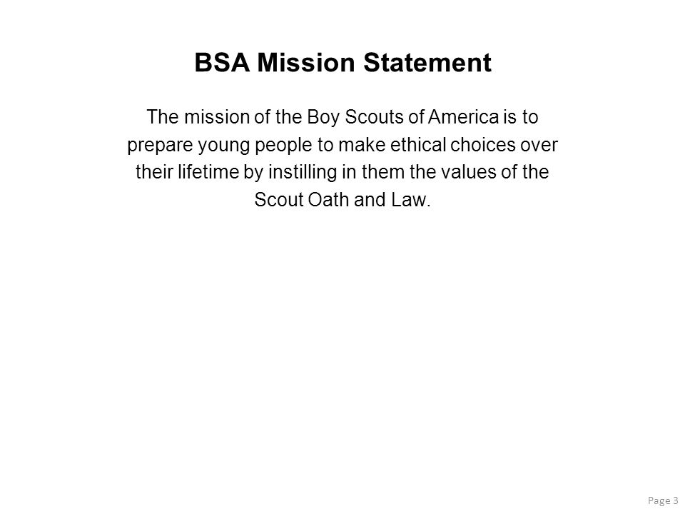 BSA Mission Statement The mission of the Boy Scouts of America is to prepare young people to make ethical choices over their lifetime by instilling in them the values of the Scout Oath and Law.